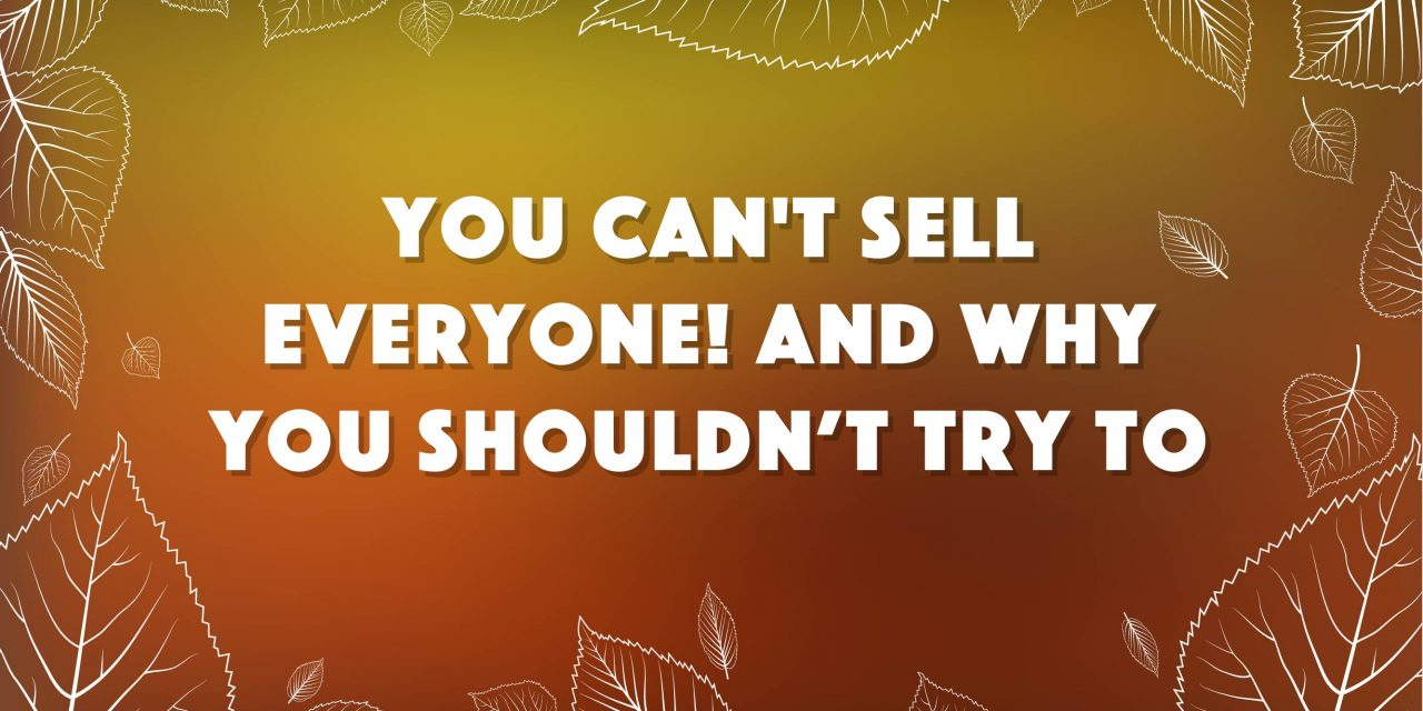 You Can't Sell Everyone! And Why You Shouldn't Want To.