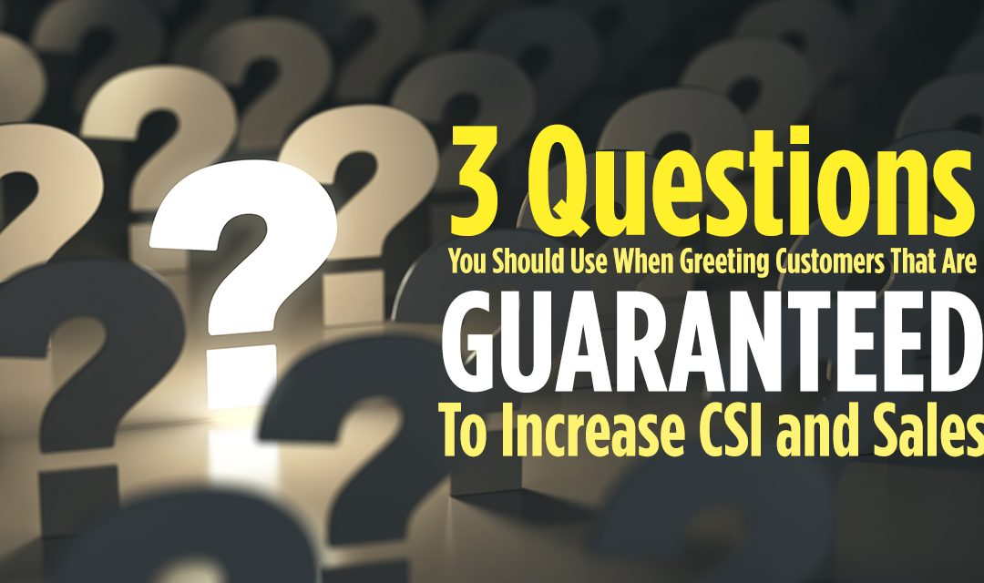 3 Questions You Should Use When Greeting Customers That Are Guaranteed To Increase CSI And Sales