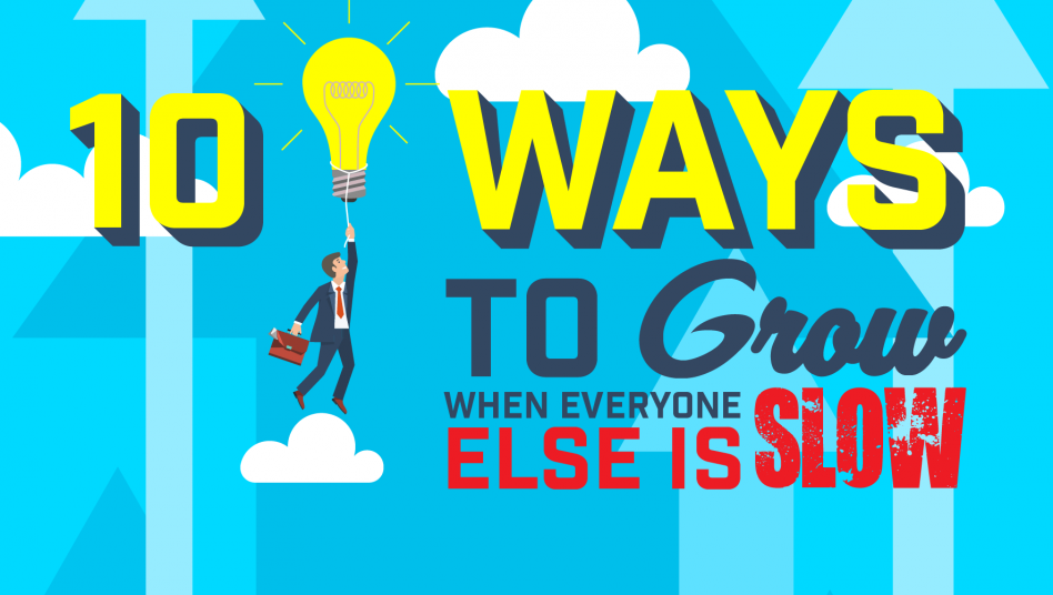 10 Ways To Grow When Everyone Else Is Slow
