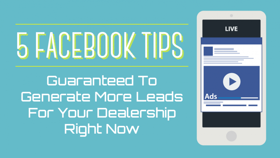 5 Facebook Tips Guaranteed To Generate More Leads For Your Dealership Right Now